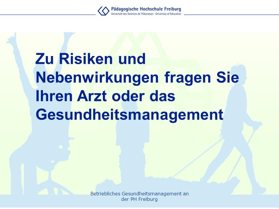 Betriebliches Gesundheitsmanagement an der PH Freiburg Zu Risiken und Nebenwirkungen fragen Sie Ihren Arzt oder das Gesundheitsmanagement