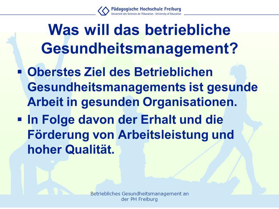 Betriebliches Gesundheitsmanagement an der PH Freiburg Was will das betriebliche Gesundheitsmanagement?  Oberstes Ziel des Betrieblichen Gesundheitsm