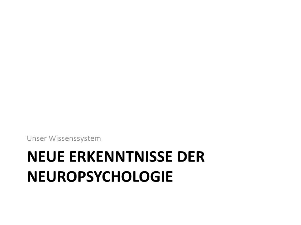 NEUE ERKENNTNISSE DER NEUROPSYCHOLOGIE Unser Wissenssystem