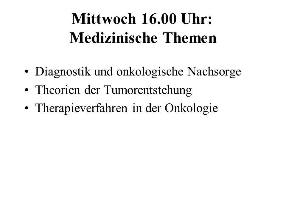 Mittwoch 16.00 Uhr: Medizinische Themen Diagnostik und onkologische Nachsorge Theorien der Tumorentstehung Therapieverfahren in der Onkologie