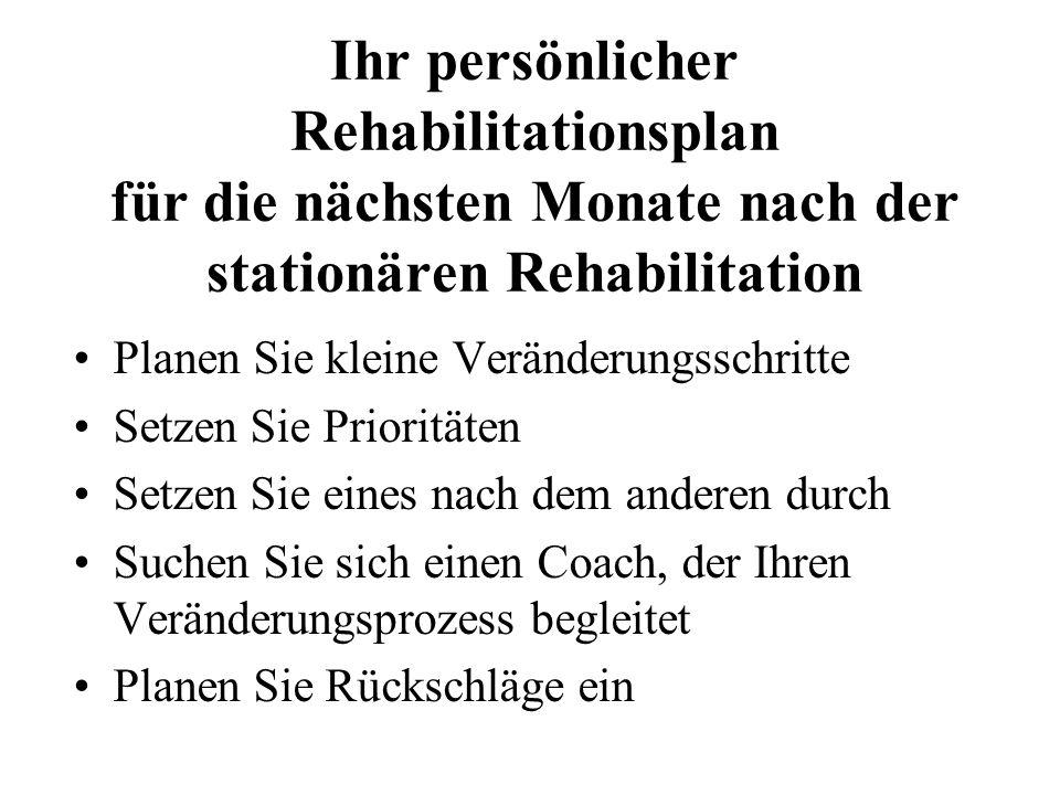 Ihr persönlicher Rehabilitationsplan für die nächsten Monate nach der stationären Rehabilitation Planen Sie kleine Veränderungsschritte Setzen Sie Pri