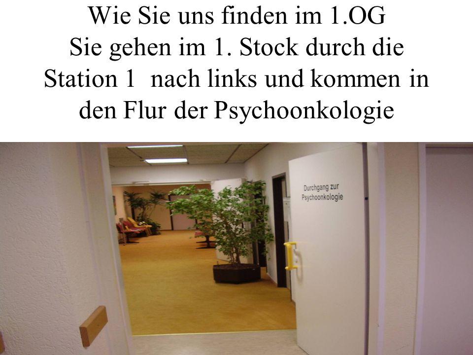 Wie Sie uns finden im 1.OG Sie gehen im 1. Stock durch die Station 1 nach links und kommen in den Flur der Psychoonkologie