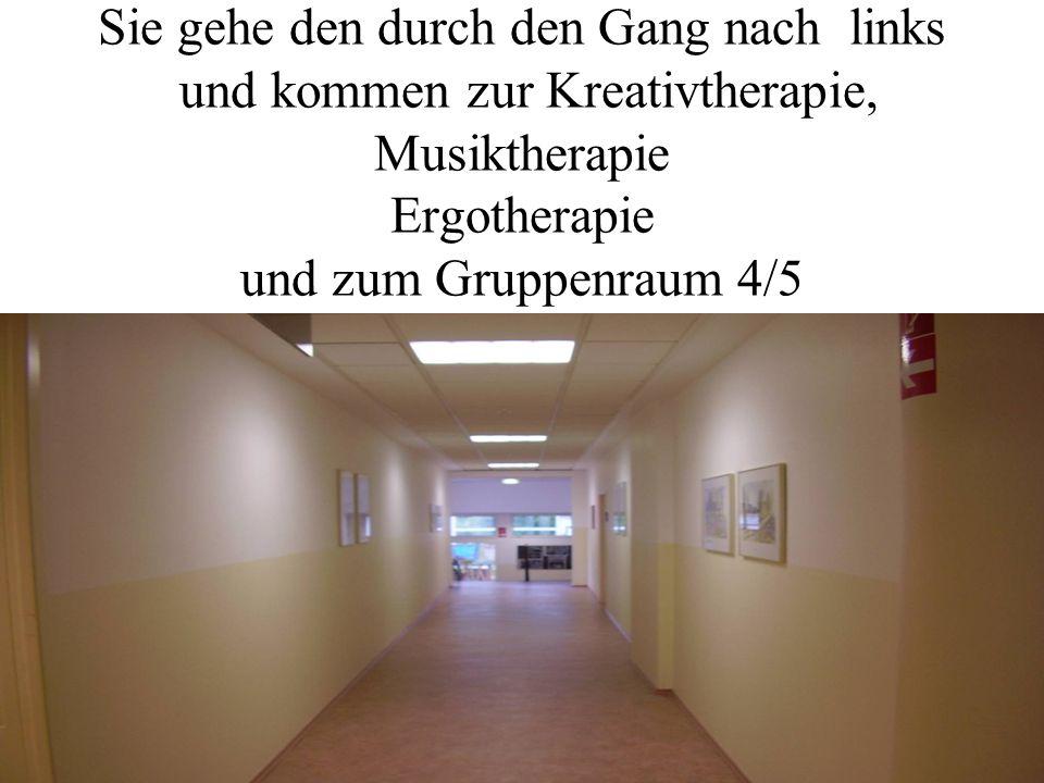 Sie gehe den durch den Gang nach links und kommen zur Kreativtherapie, Musiktherapie Ergotherapie und zum Gruppenraum 4/5