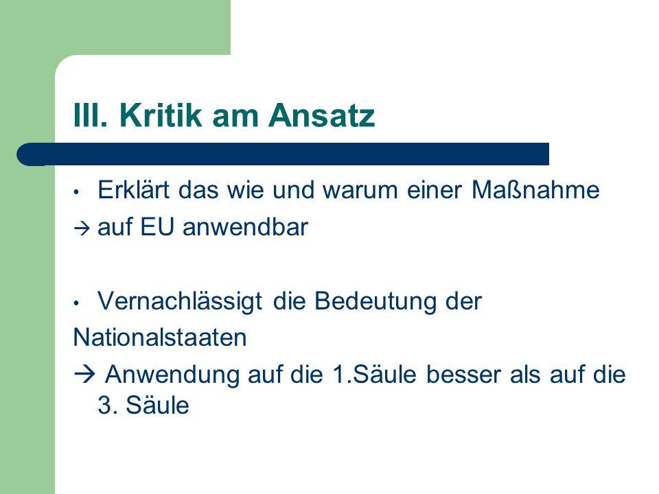 III. Kritik am Ansatz Erklärt das wie und warum einer Maßnahme  auf EU anwendbar Vernachlässigt die Bedeutung der Nationalstaaten  Anwendung auf die