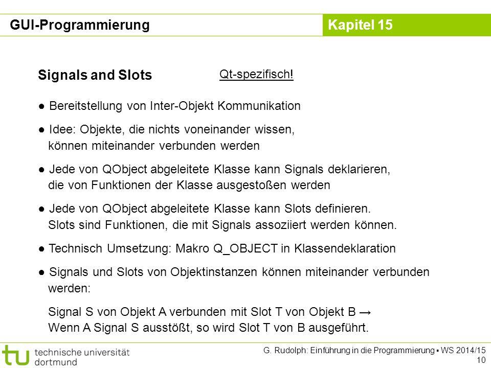 Kapitel 15 Signals and Slots Qt-spezifisch! ● Bereitstellung von Inter-Objekt Kommunikation ● Idee: Objekte, die nichts voneinander wissen, können mit