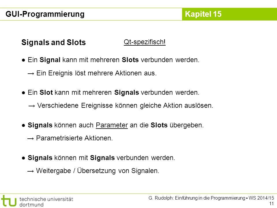 Kapitel 15 Signals and Slots Qt-spezifisch! ● Ein Signal kann mit mehreren Slots verbunden werden. → Ein Ereignis löst mehrere Aktionen aus. ● Ein Slo