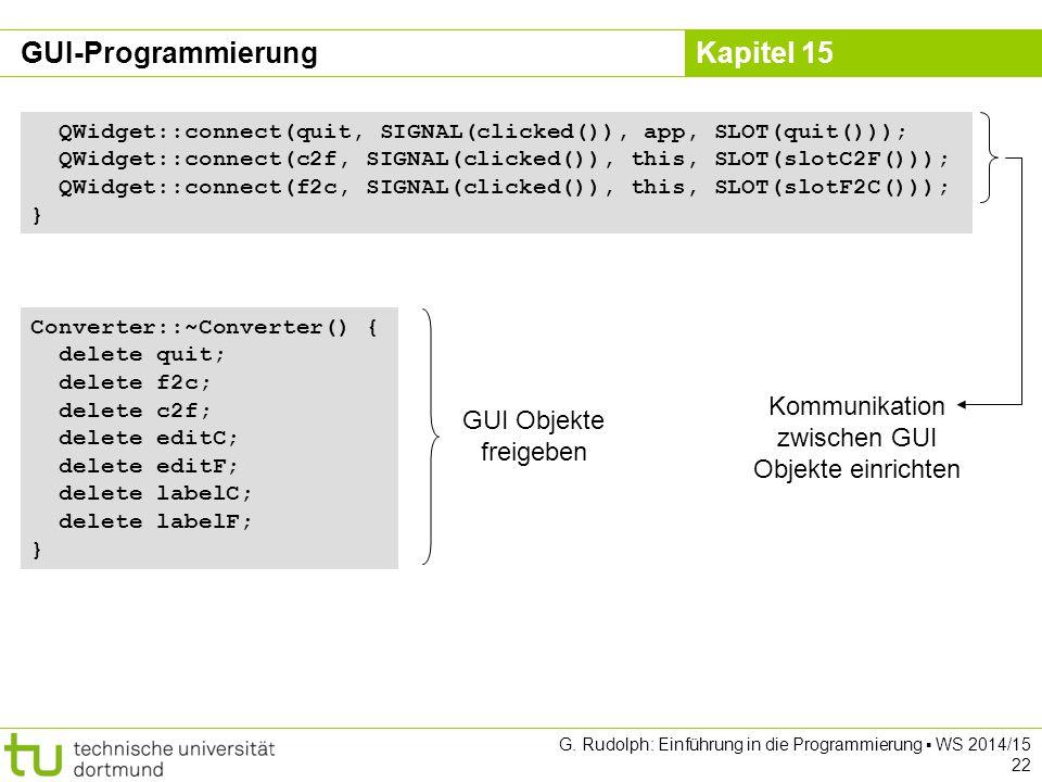 Kapitel 15 QWidget::connect(quit, SIGNAL(clicked()), app, SLOT(quit())); QWidget::connect(c2f, SIGNAL(clicked()), this, SLOT(slotC2F())); QWidget::con