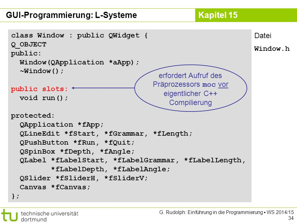 Kapitel 15 GUI-Programmierung: L-Systeme class Window : public QWidget { Q_OBJECT public: Window(QApplication *aApp); ~Window(); public slots: void run(); protected: QApplication *fApp; QLineEdit *fStart, *fGrammar, *fLength; QPushButton *fRun, *fQuit; QSpinBox *fDepth, *fAngle; QLabel *fLabelStart, *fLabelGrammar, *fLabelLength, *fLabelDepth, *fLabelAngle; QSlider *fSliderH, *fSliderV; Canvas *fCanvas; }; erfordert Aufruf des Präprozessors moc vor eigentlicher C++ Compilierung Datei Window.h G.