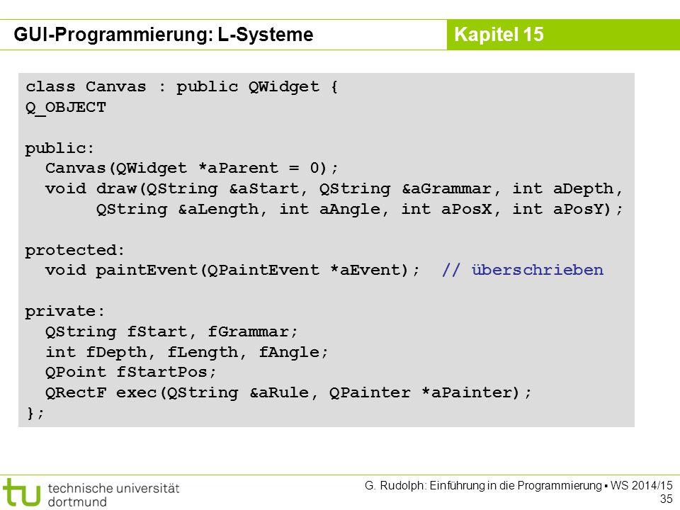 Kapitel 15 GUI-Programmierung: L-Systeme class Canvas : public QWidget { Q_OBJECT public: Canvas(QWidget *aParent = 0); void draw(QString &aStart, QSt