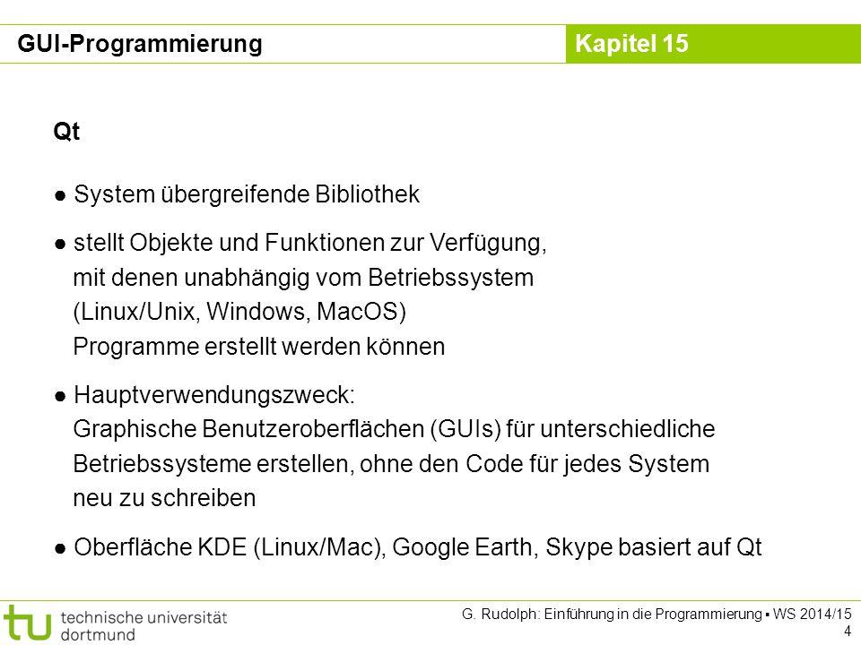 Kapitel 15 Qt ● System übergreifende Bibliothek ● stellt Objekte und Funktionen zur Verfügung, mit denen unabhängig vom Betriebssystem (Linux/Unix, Wi