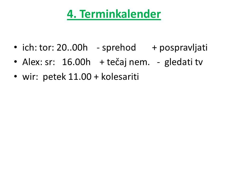 4. Terminkalender ich: tor: 20..00h - sprehod + pospravljati Alex: sr: 16.00h + tečaj nem. - gledati tv wir: petek 11.00 + kolesariti