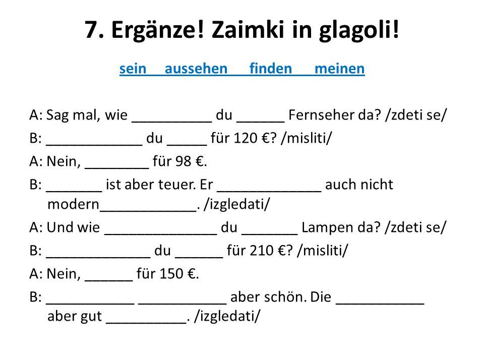 7. Ergänze! Zaimki in glagoli! sein aussehen finden meinen A: Sag mal, wie __________ du ______ Fernseher da? /zdeti se/ B: ____________ du _____ für