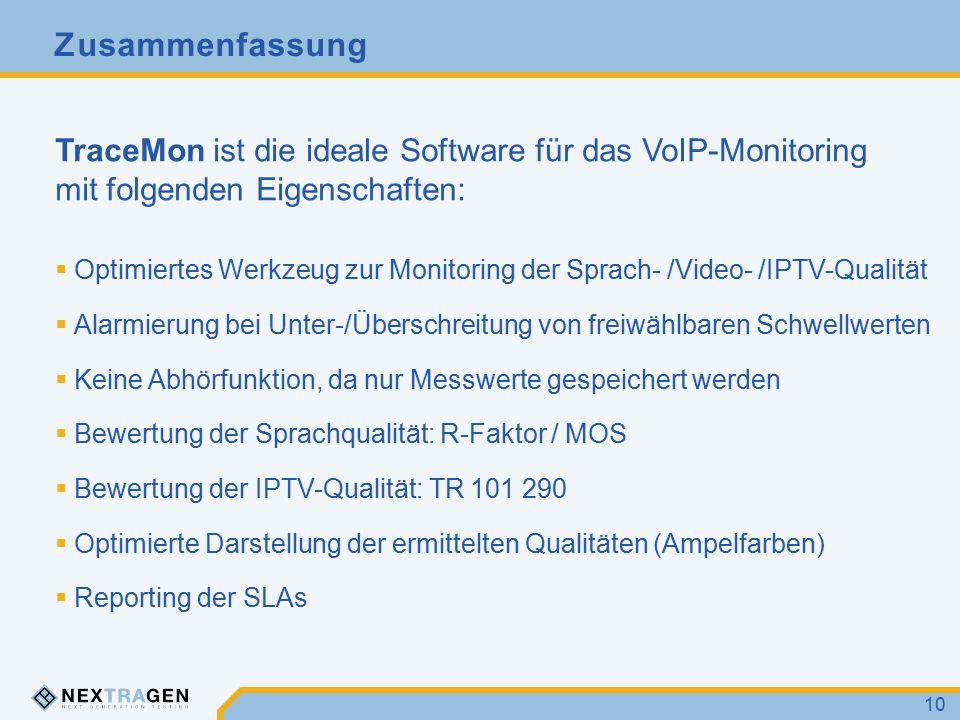 Zusammenfassung 10 TraceMon ist die ideale Software für das VoIP-Monitoring mit folgenden Eigenschaften:  Optimiertes Werkzeug zur Monitoring der Sprach- /Video- /IPTV-Qualität  Alarmierung bei Unter-/Überschreitung von freiwählbaren Schwellwerten  Keine Abhörfunktion, da nur Messwerte gespeichert werden  Bewertung der Sprachqualität: R-Faktor / MOS  Bewertung der IPTV-Qualität: TR 101 290  Optimierte Darstellung der ermittelten Qualitäten (Ampelfarben)  Reporting der SLAs