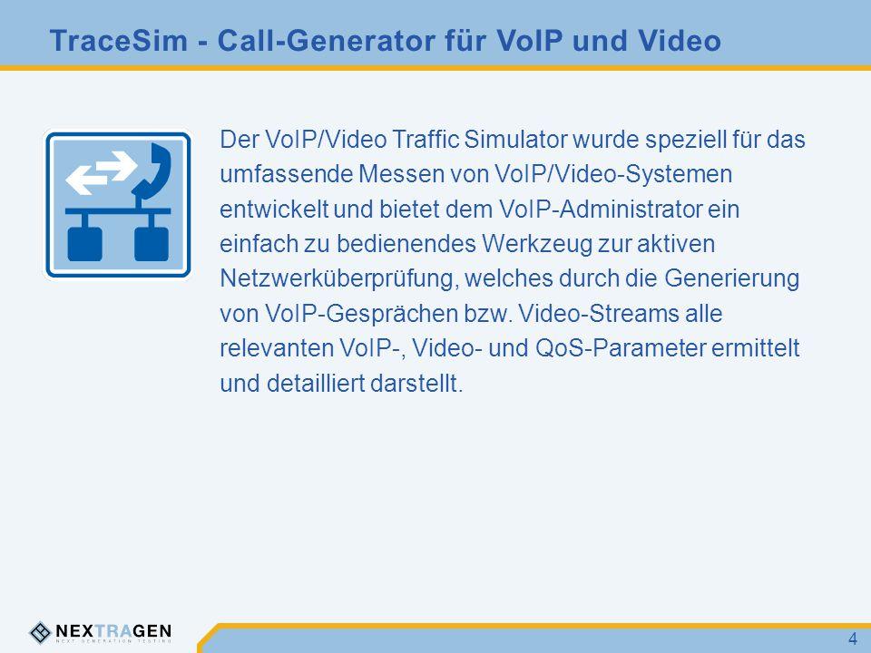 TraceSim - Call-Generator für VoIP und Video 4 Der VoIP/Video Traffic Simulator wurde speziell für das umfassende Messen von VoIP/Video-Systemen entwickelt und bietet dem VoIP-Administrator ein einfach zu bedienendes Werkzeug zur aktiven Netzwerküberprüfung, welches durch die Generierung von VoIP-Gesprächen bzw.