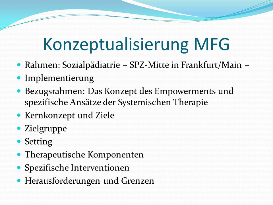 Konzeptualisierung MFG Rahmen: Sozialpädiatrie – SPZ-Mitte in Frankfurt/Main – Implementierung Bezugsrahmen: Das Konzept des Empowerments und spezifische Ansätze der Systemischen Therapie Kernkonzept und Ziele Zielgruppe Setting Therapeutische Komponenten Spezifische Interventionen Herausforderungen und Grenzen