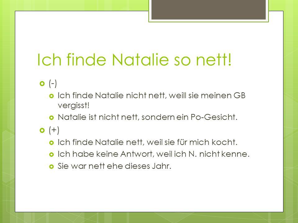 Ich finde Natalie so nett!  (-)  Ich finde Natalie nicht nett, weill sie meinen GB vergisst!  Natalie ist nicht nett, sondern ein Po-Gesicht.  (+)
