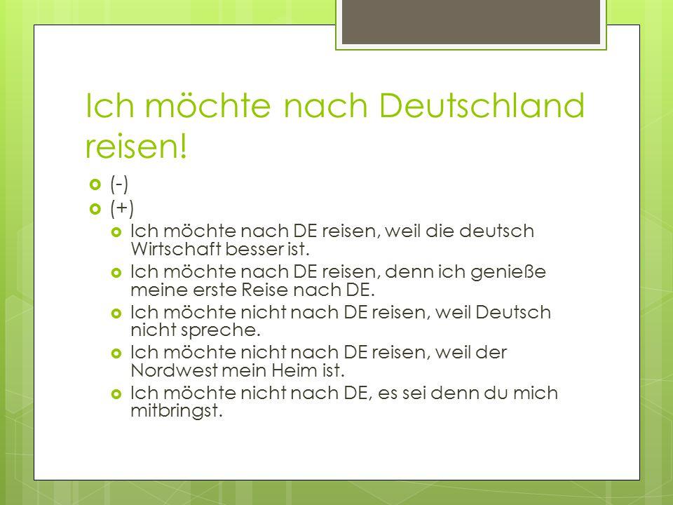 Ich möchte nach Deutschland reisen!  (-)  (+)  Ich möchte nach DE reisen, weil die deutsch Wirtschaft besser ist.  Ich möchte nach DE reisen, denn
