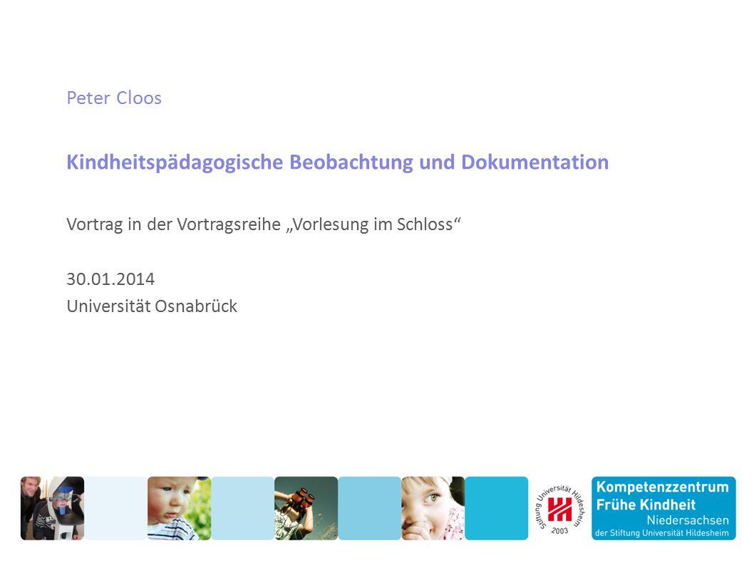 """Peter Cloos Kindheitspädagogische Beobachtung und Dokumentation Vortrag in der Vortragsreihe """"Vorlesung im Schloss"""" 30.01.2014 Universität Osnabrück"""