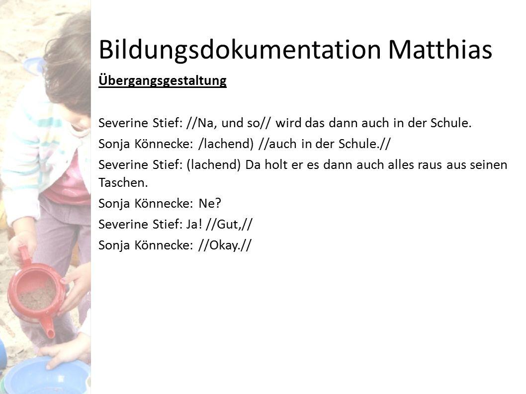 Bildungsdokumentation Matthias Übergangsgestaltung Severine Stief: //Na, und so// wird das dann auch in der Schule. Sonja Könnecke: /lachend) //auch i