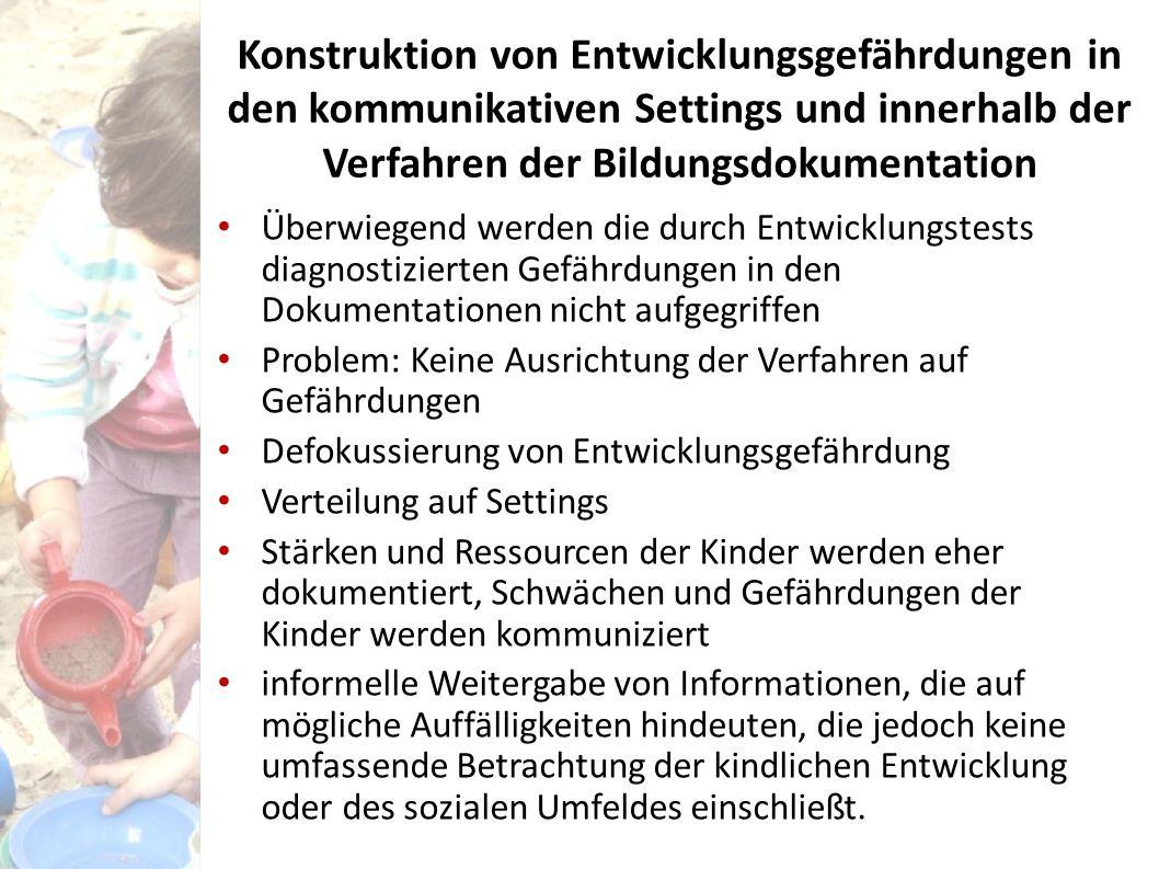 Konstruktion von Entwicklungsgefährdungen in den kommunikativen Settings und innerhalb der Verfahren der Bildungsdokumentation Überwiegend werden die durch Entwicklungstests diagnostizierten Gefährdungen in den Dokumentationen nicht aufgegriffen Problem: Keine Ausrichtung der Verfahren auf Gefährdungen Defokussierung von Entwicklungsgefährdung Verteilung auf Settings Stärken und Ressourcen der Kinder werden eher dokumentiert, Schwächen und Gefährdungen der Kinder werden kommuniziert informelle Weitergabe von Informationen, die auf mögliche Auffälligkeiten hindeuten, die jedoch keine umfassende Betrachtung der kindlichen Entwicklung oder des sozialen Umfeldes einschließt.