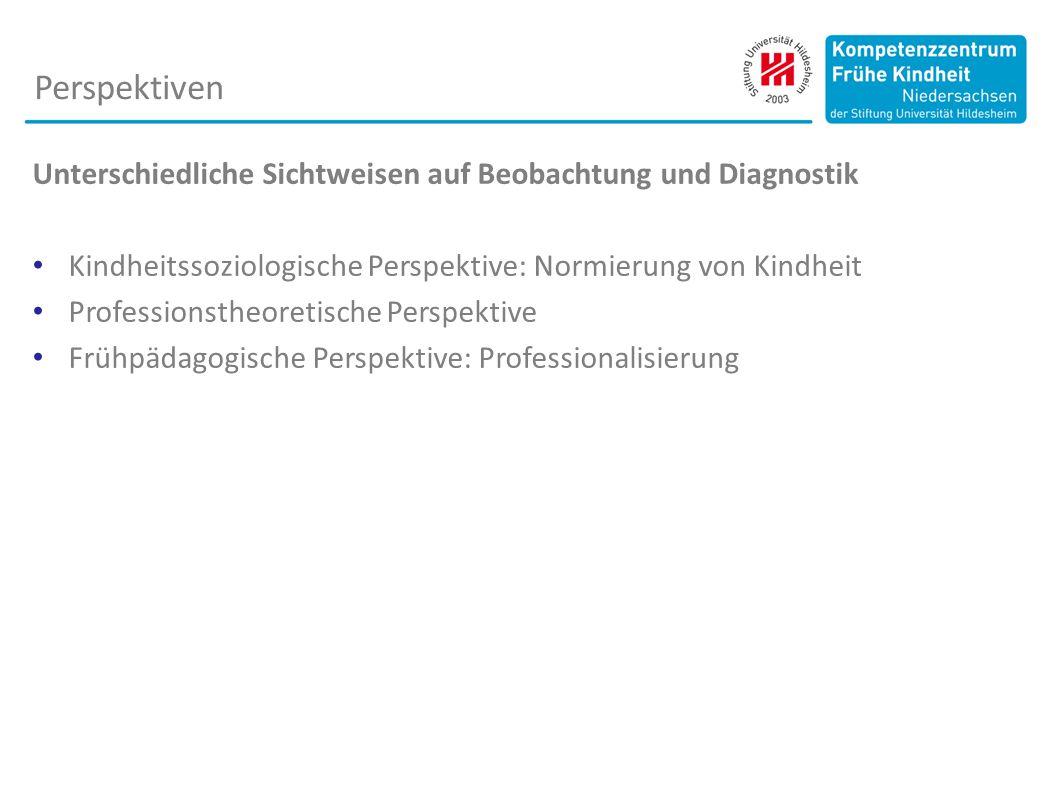 Unterschiedliche Sichtweisen auf Beobachtung und Diagnostik Kindheitssoziologische Perspektive: Normierung von Kindheit Professionstheoretische Perspektive Frühpädagogische Perspektive: Professionalisierung Perspektiven