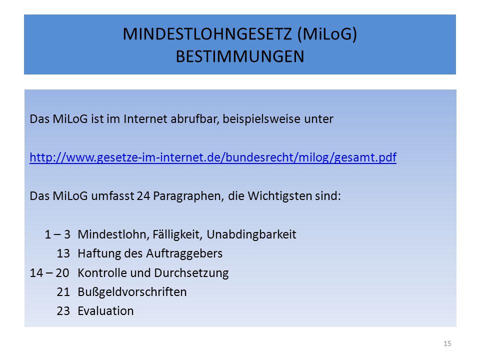MINDESTLOHNGESETZ (MiLoG) BESTIMMUNGEN Das MiLoG ist im Internet abrufbar, beispielsweise unter http://www.gesetze-im-internet.de/bundesrecht/milog/gesamt.pdf Das MiLoG umfasst 24 Paragraphen, die Wichtigsten sind: 1 – 3Mindestlohn, Fälligkeit, Unabdingbarkeit 13Haftung des Auftraggebers 14 – 20Kontrolle und Durchsetzung 21Bußgeldvorschriften 23Evaluation 15