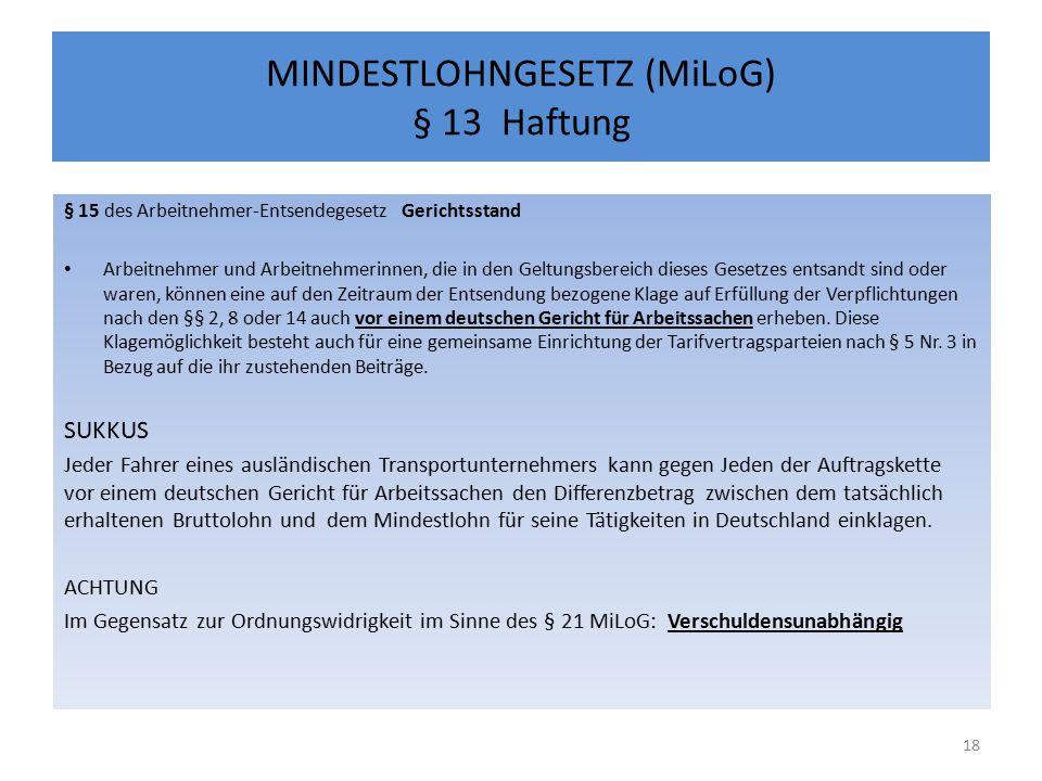 MINDESTLOHNGESETZ (MiLoG) § 13 Haftung § 15 des Arbeitnehmer-Entsendegesetz Gerichtsstand Arbeitnehmer und Arbeitnehmerinnen, die in den Geltungsbereich dieses Gesetzes entsandt sind oder waren, können eine auf den Zeitraum der Entsendung bezogene Klage auf Erfüllung der Verpflichtungen nach den §§ 2, 8 oder 14 auch vor einem deutschen Gericht für Arbeitssachen erheben.