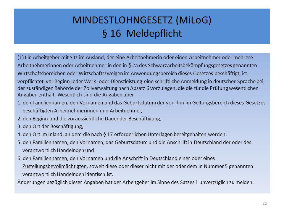 MINDESTLOHNGESETZ (MiLoG) § 16 Meldepflicht (1) Ein Arbeitgeber mit Sitz im Ausland, der eine Arbeitnehmerin oder einen Arbeitnehmer oder mehrere Arbeitnehmerinnen oder Arbeitnehmer in den in § 2a des Schwarzarbeitsbekämpfungsgesetzes genannten Wirtschaftsbereichen oder Wirtschaftszweigen im Anwendungsbereich dieses Gesetzes beschäftigt, ist verpflichtet, vor Beginn jeder Werk- oder Dienstleistung eine schriftliche Anmeldung in deutscher Sprache bei der zuständigen Behörde der Zollverwaltung nach Absatz 6 vorzulegen, die die für die Prüfung wesentlichen Angaben enthält.