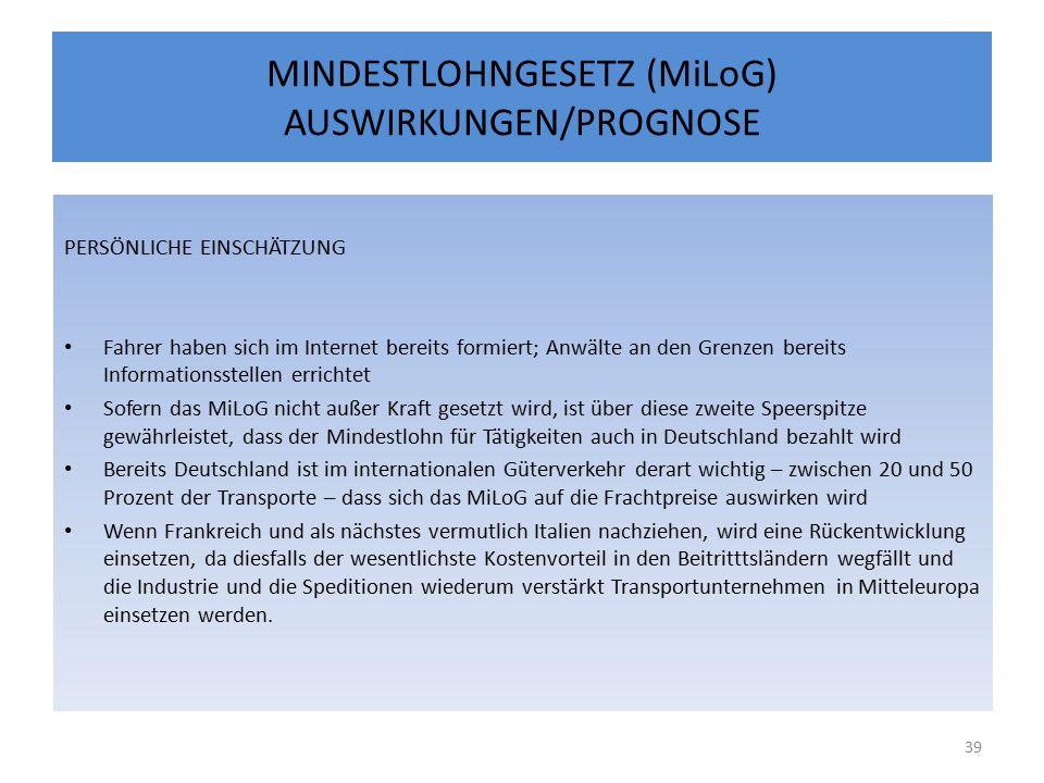 MINDESTLOHNGESETZ (MiLoG) AUSWIRKUNGEN/PROGNOSE PERSÖNLICHE EINSCHÄTZUNG Fahrer haben sich im Internet bereits formiert; Anwälte an den Grenzen bereits Informationsstellen errichtet Sofern das MiLoG nicht außer Kraft gesetzt wird, ist über diese zweite Speerspitze gewährleistet, dass der Mindestlohn für Tätigkeiten auch in Deutschland bezahlt wird Bereits Deutschland ist im internationalen Güterverkehr derart wichtig – zwischen 20 und 50 Prozent der Transporte – dass sich das MiLoG auf die Frachtpreise auswirken wird Wenn Frankreich und als nächstes vermutlich Italien nachziehen, wird eine Rückentwicklung einsetzen, da diesfalls der wesentlichste Kostenvorteil in den Beitritttsländern wegfällt und die Industrie und die Speditionen wiederum verstärkt Transportunternehmen in Mitteleuropa einsetzen werden.