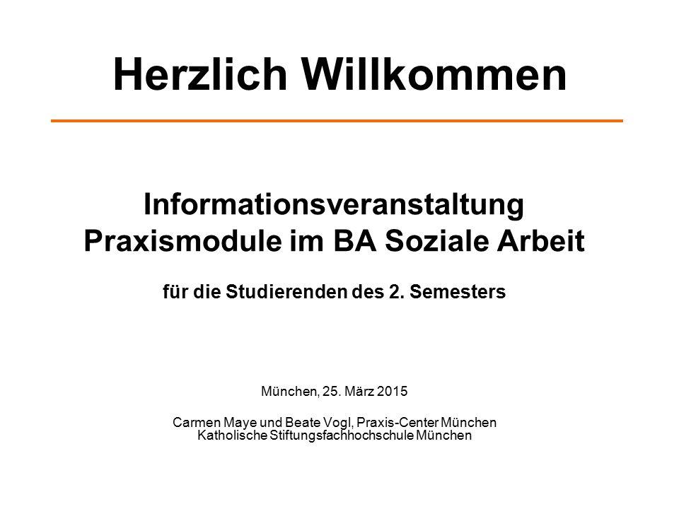 Informationsveranstaltung Praxismodule im BA Soziale Arbeit für die Studierenden des 2. Semesters München, 25. März 2015 Carmen Maye und Beate Vogl, P