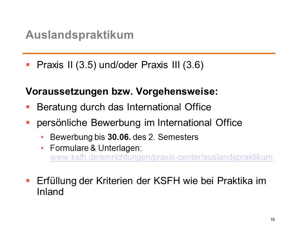 Auslandspraktikum  Praxis II (3.5) und/oder Praxis III (3.6) Voraussetzungen bzw. Vorgehensweise:  Beratung durch das International Office  persönl