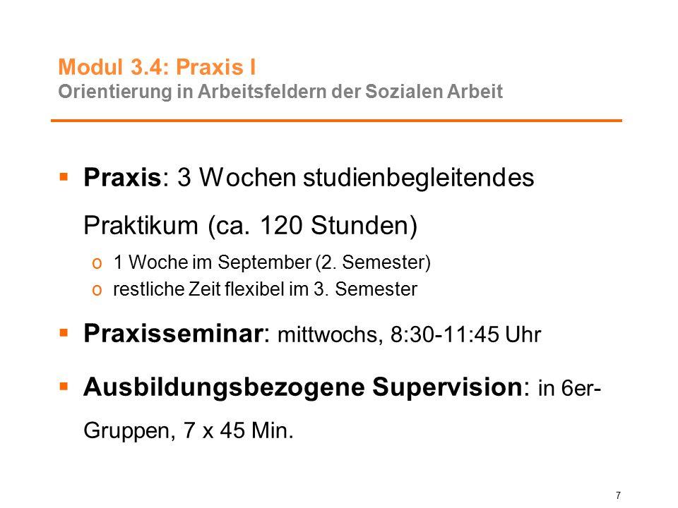 Modul 3.4: Praxis I Orientierung in Arbeitsfeldern der Sozialen Arbeit  Praxis: 3 Wochen studienbegleitendes Praktikum (ca. 120 Stunden) o1 Woche im