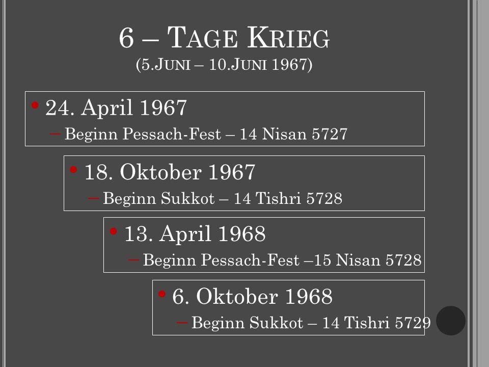 6 – T AGE K RIEG (5.J UNI – 10.J UNI 1967) 24. April 1967  Beginn Pessach-Fest – 14 Nisan 5727 18.
