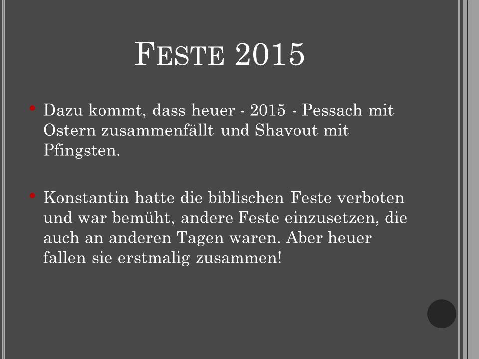 F ESTE 2015 Dazu kommt, dass heuer - 2015 - Pessach mit Ostern zusammenfällt und Shavout mit Pfingsten. Konstantin hatte die biblischen Feste verboten