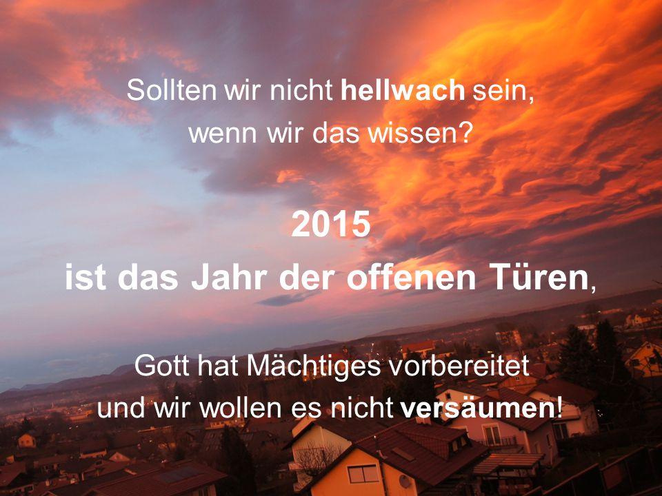 Sollten wir nicht hellwach sein, wenn wir das wissen? 2015 ist das Jahr der offenen Türen, Gott hat Mächtiges vorbereitet und wir wollen es nicht vers