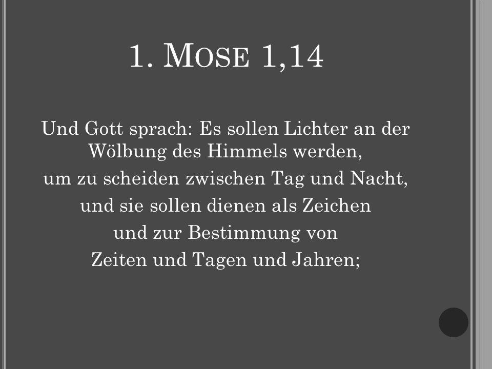 1. M OSE 1,14 Und Gott sprach: Es sollen Lichter an der Wölbung des Himmels werden, um zu scheiden zwischen Tag und Nacht, und sie sollen dienen als Z
