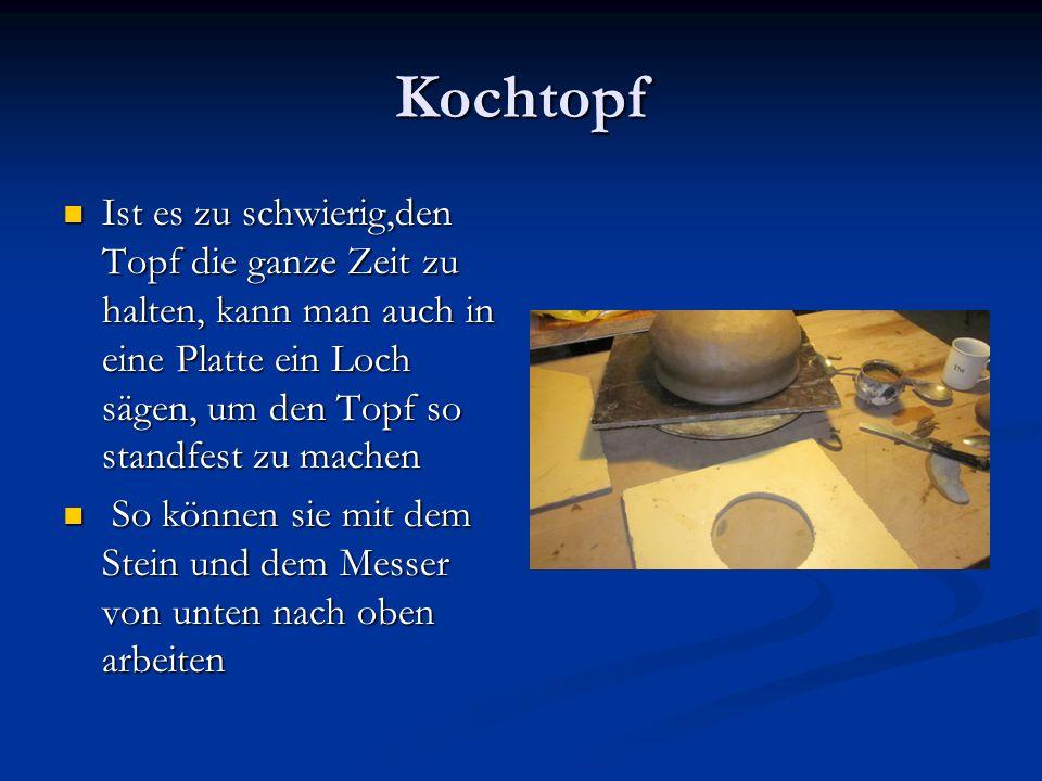 Kochtopf Ist es zu schwierig,den Topf die ganze Zeit zu halten, kann man auch in eine Platte ein Loch sägen, um den Topf so standfest zu machen Ist es
