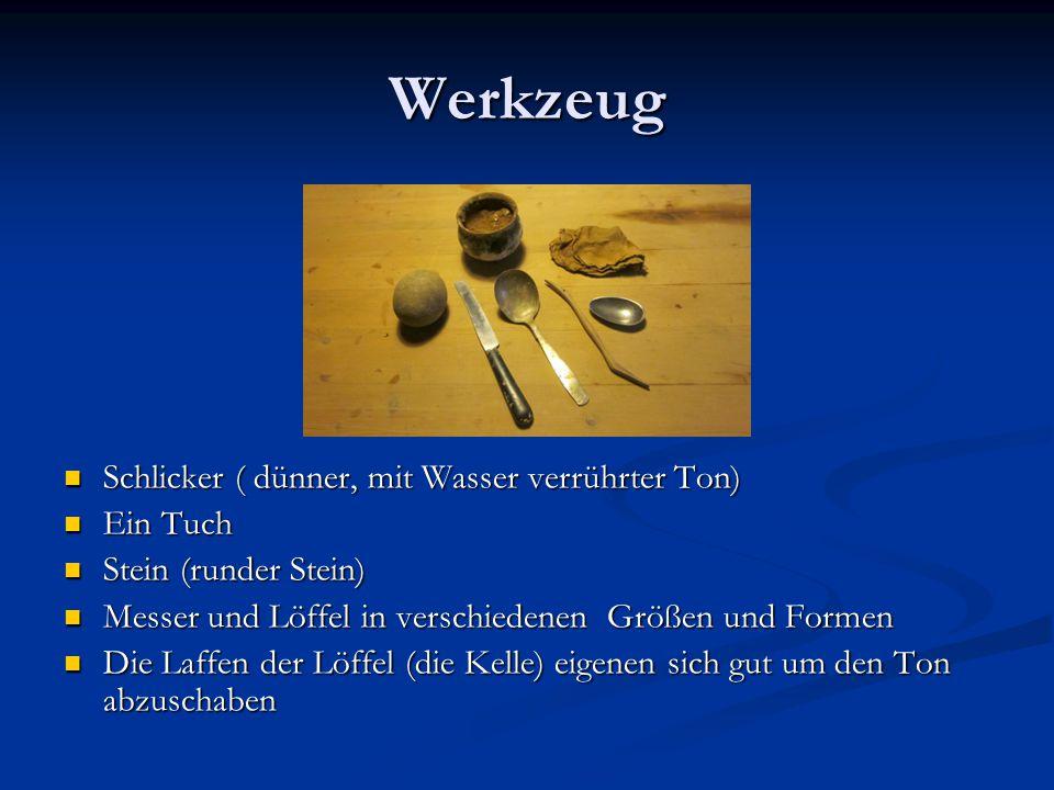 Werkzeug Schlicker ( dünner, mit Wasser verrührter Ton) Ein Tuch Stein (runder Stein) Messer und Löffel in verschiedenen Größen und Formen Die Laffen