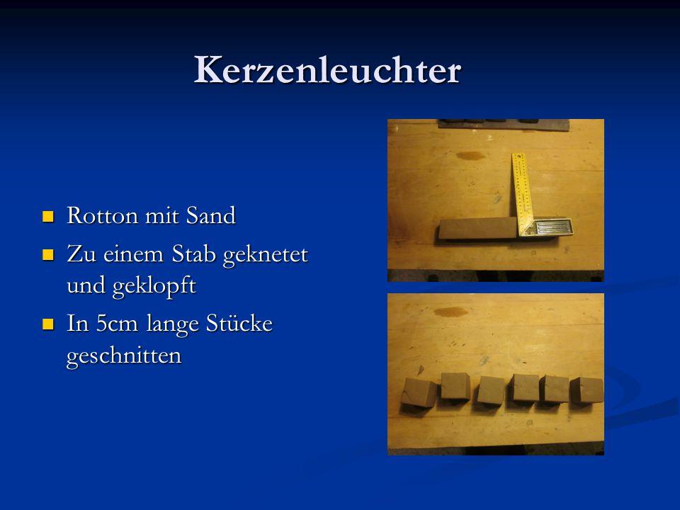 Kerzenleuchter Rotton mit Sand Rotton mit Sand Zu einem Stab geknetet und geklopft Zu einem Stab geknetet und geklopft In 5cm lange Stücke geschnitten