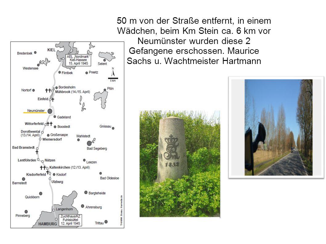 50 m von der Straße entfernt, in einem Wädchen, beim Km Stein ca. 6 km vor Neumünster wurden diese 2 Gefangene erschossen. Maurice Sachs u. Wachtmeist