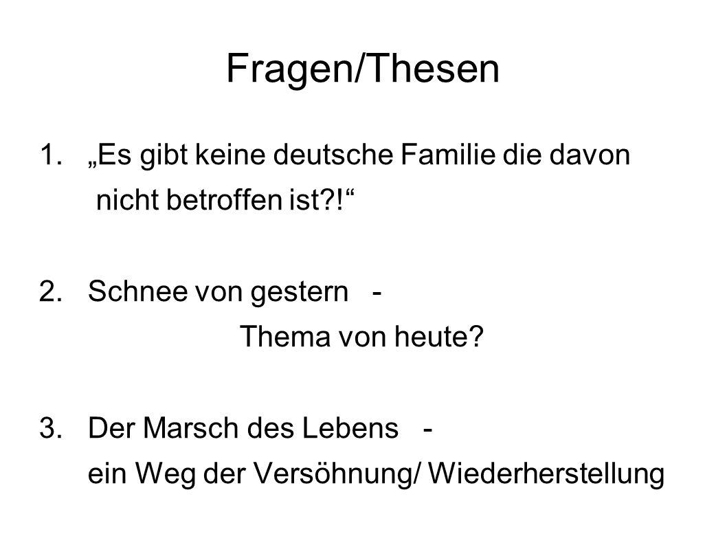 """Fragen/Thesen 1. """"Es gibt keine deutsche Familie die davon nicht betroffen ist?!"""" 2. Schnee von gestern - Thema von heute? 3. Der Marsch des Lebens -"""