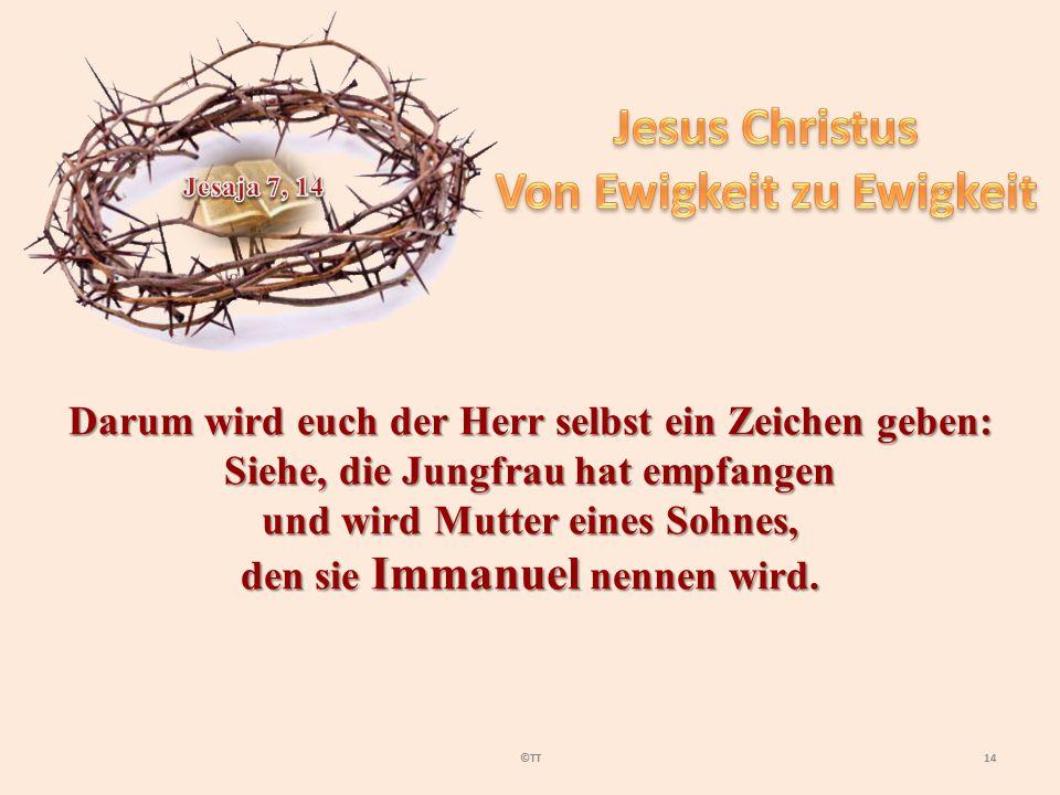 14©TT Darum wird euch der Herr selbst ein Zeichen geben: Siehe, die Jungfrau hat empfangen und wird Mutter eines Sohnes, den sie Immanuel nennen wird.