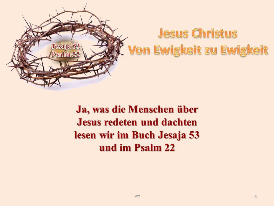 21©TT Ja, was die Menschen über Jesus redeten und dachten lesen wir im Buch Jesaja 53 und im Psalm 22