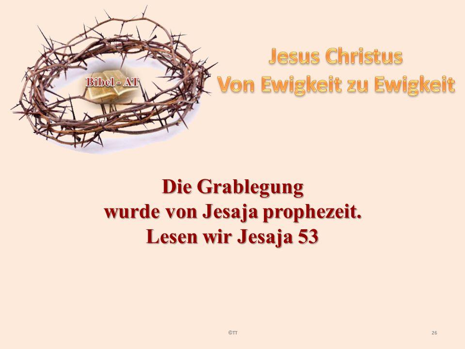26©TT Die Grablegung wurde von Jesaja prophezeit. Lesen wir Jesaja 53