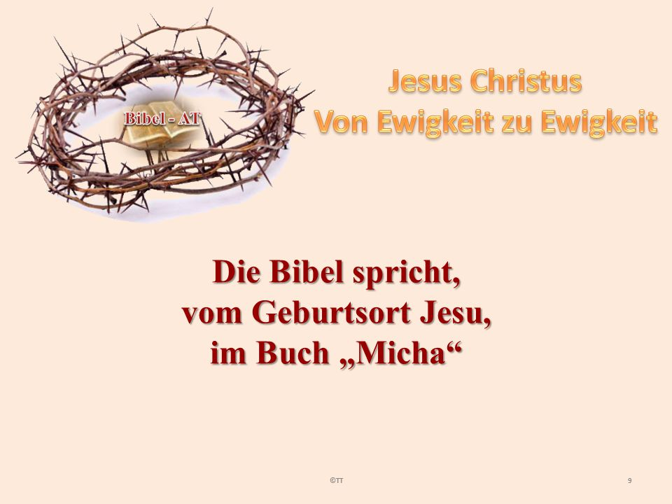10©TT Und du, Bethlehem-Ephrata, du bist zwar klein, um unter den Hauptorten Judas zu sein; aber aus dir soll mir hervorgehen, der Herrscher über Israel werden soll, dessen Ursprung von Anfang, von Ewigkeit her gewesen ist.