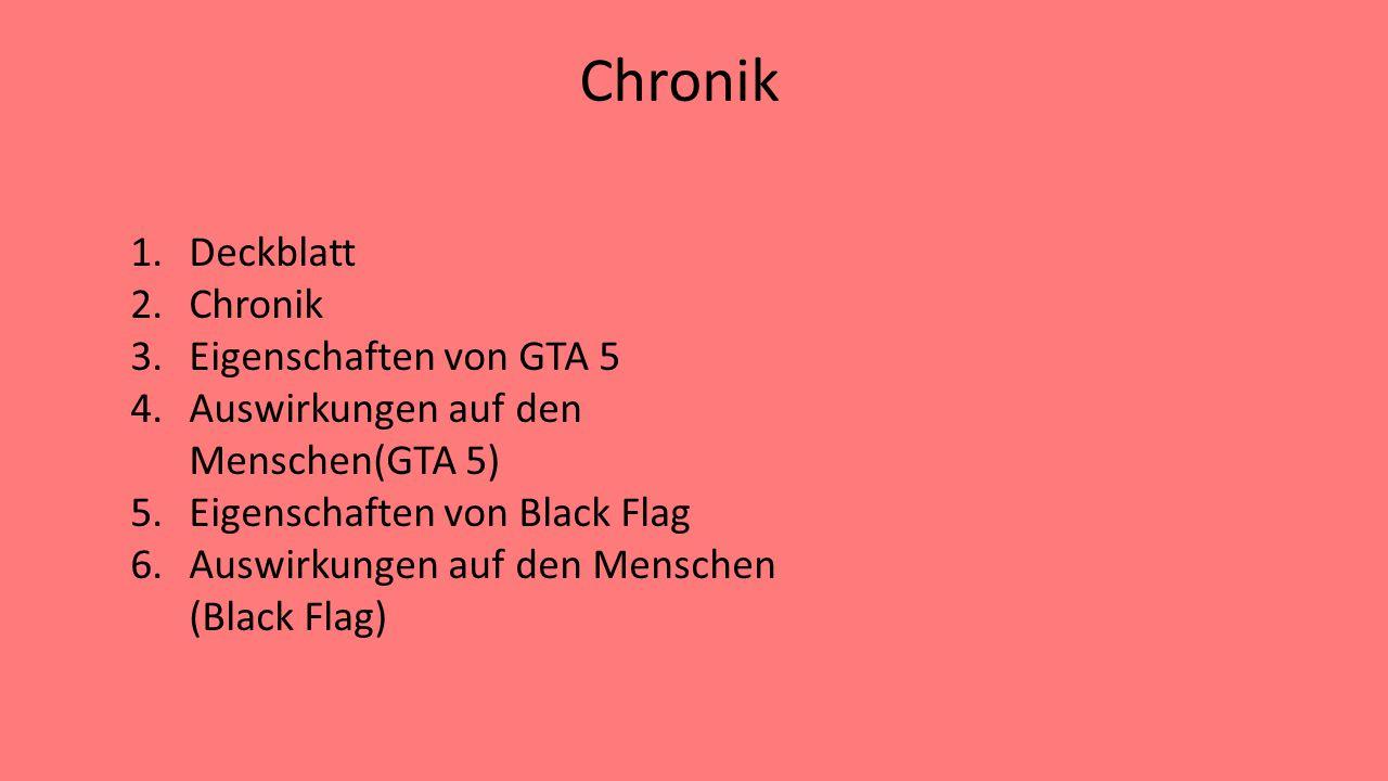 Chronik 1.Deckblatt 2.Chronik 3.Eigenschaften von GTA 5 4.Auswirkungen auf den Menschen(GTA 5) 5.Eigenschaften von Black Flag 6.Auswirkungen auf den M