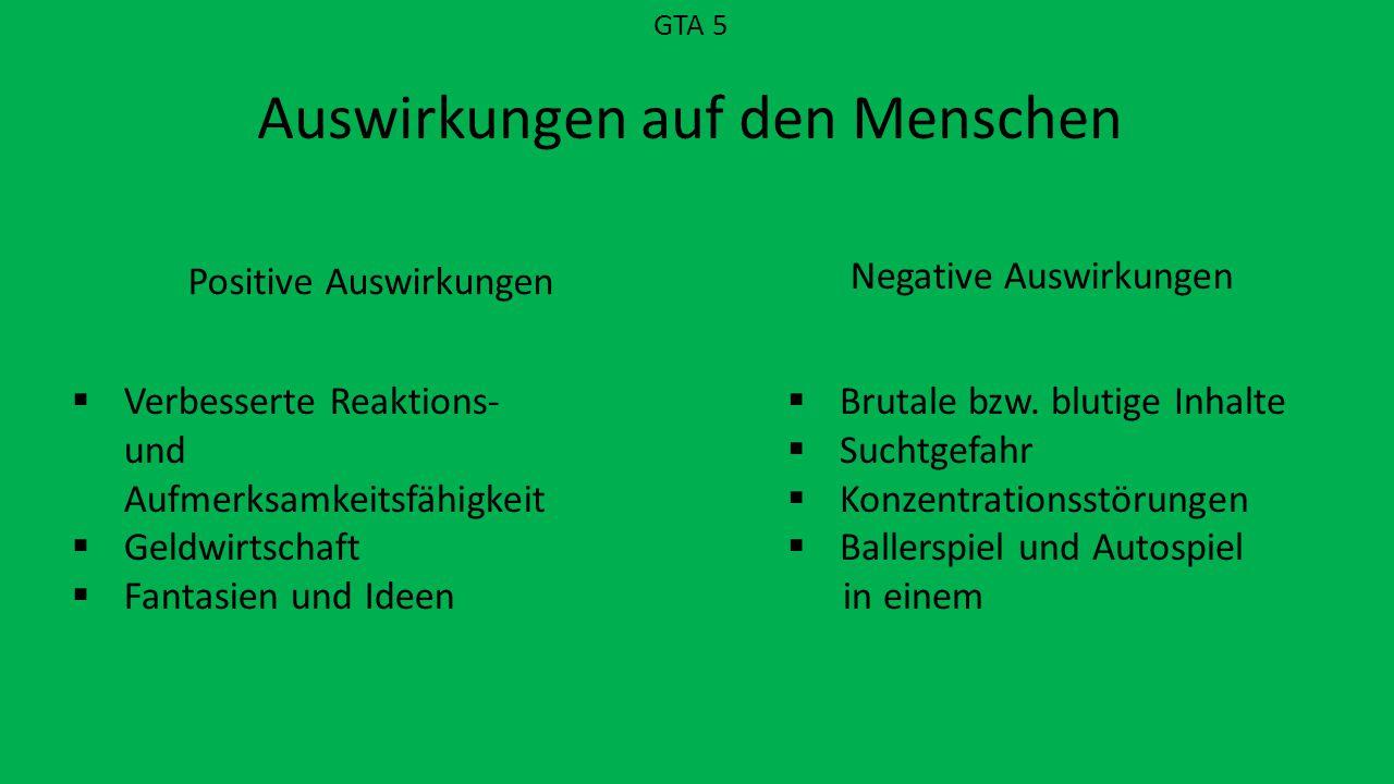 GTA 5 Auswirkungen auf den Menschen Positive Auswirkungen Negative Auswirkungen  Verbesserte Reaktions- und Aufmerksamkeitsfähigkeit  Geldwirtschaft  Fantasien und Ideen  Brutale bzw.