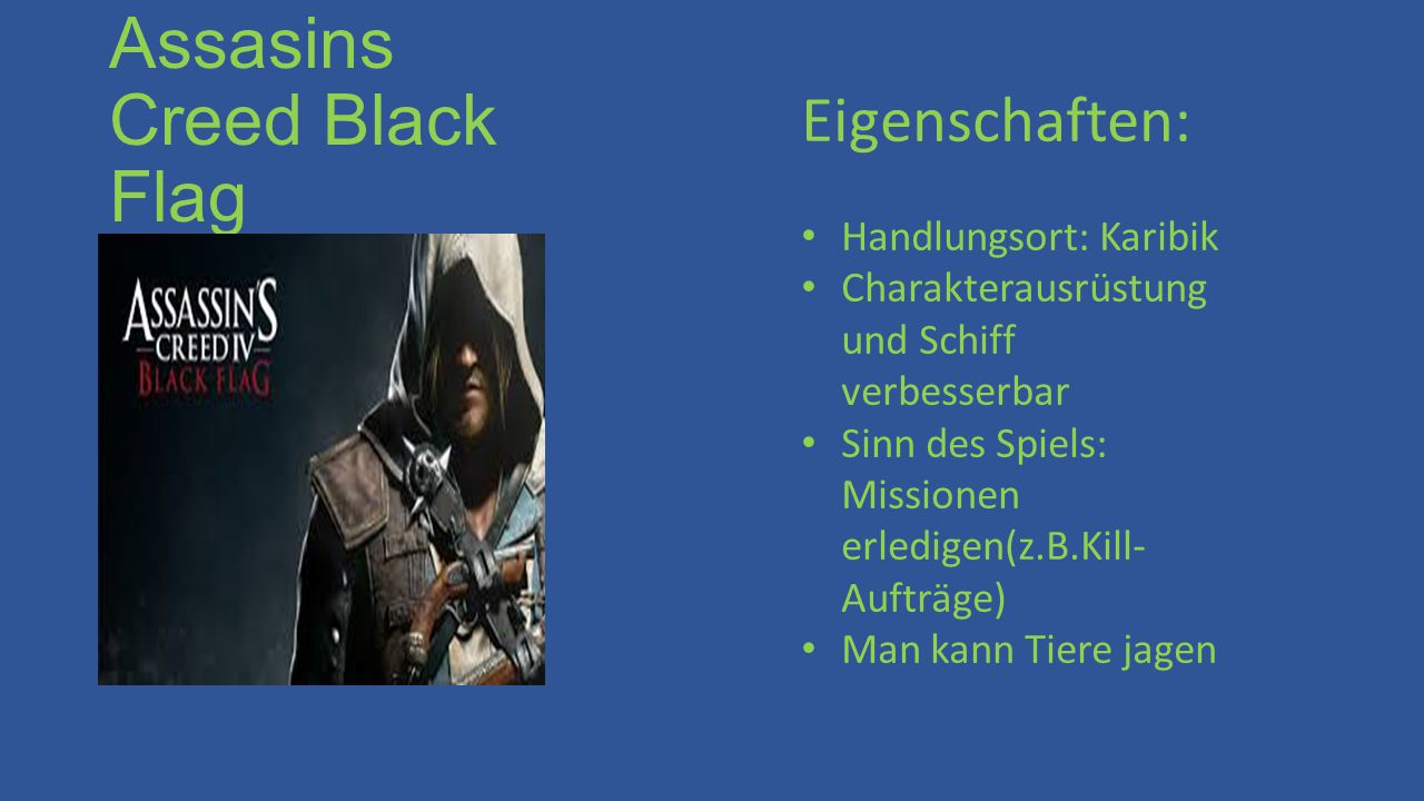 Assasins Creed Black Flag Eigenschaften: Handlungsort: Karibik Charakterausrüstung und Schiff verbesserbar Sinn des Spiels: Missionen erledigen(z.B.Kill- Aufträge) Man kann Tiere jagen