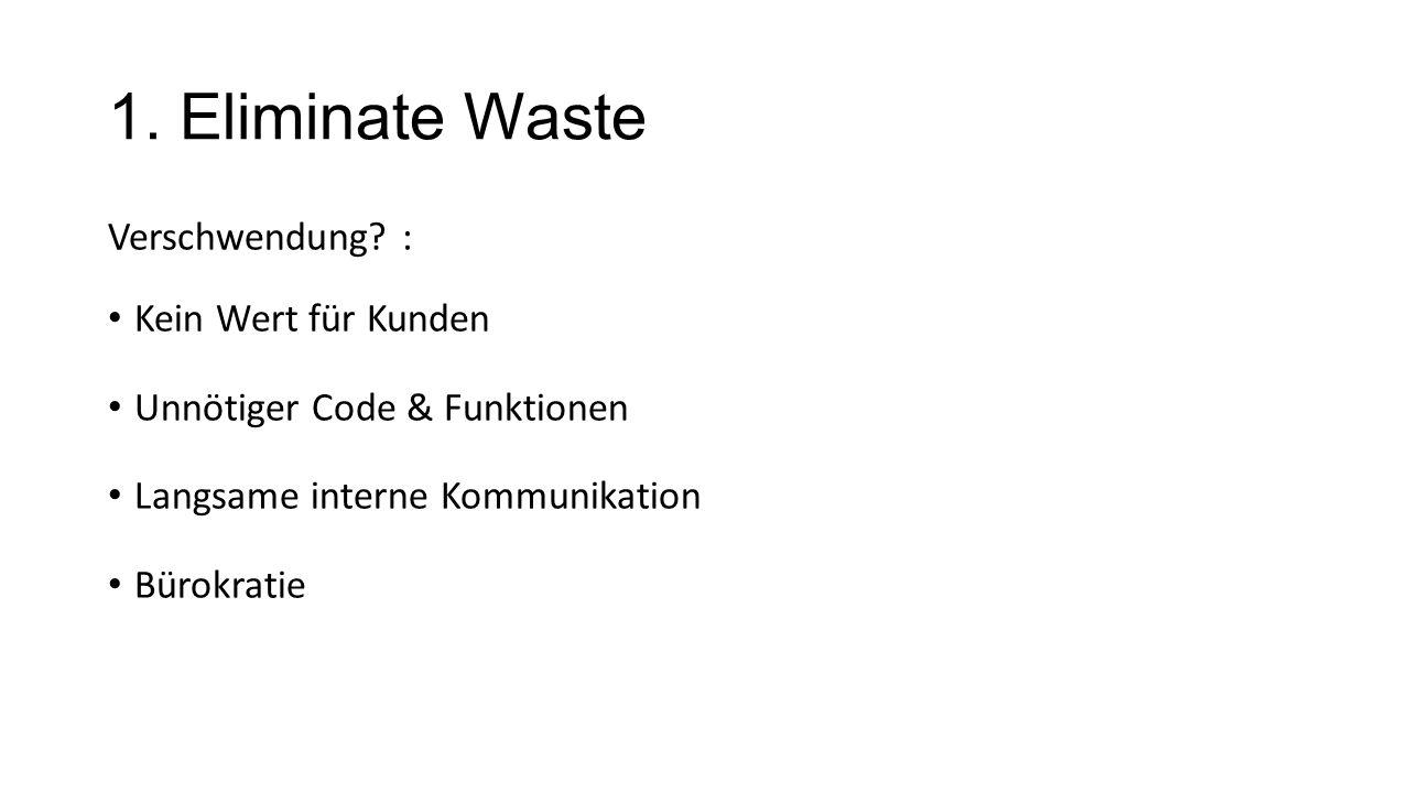 1. Eliminate Waste Verschwendung? : Kein Wert für Kunden Unnötiger Code & Funktionen Langsame interne Kommunikation Bürokratie