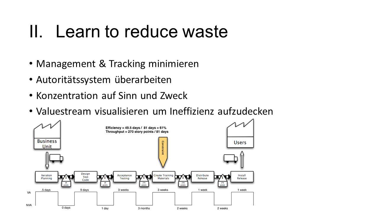 II.Learn to reduce waste Management & Tracking minimieren Autoritätssystem überarbeiten Konzentration auf Sinn und Zweck Valuestream visualisieren um